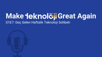 M.T.G.A. Podcast S1E7: Geç Gelen Haftalık Teknoloji Sohbeti