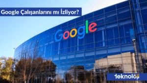 Google'ın Çalışanlarını İzlediği